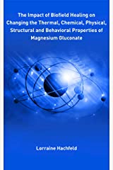 The Impact of Biofield Healing on Changing the Thermal, Chemical, Physical, Structural and Behavioral Properties of Magnesium Gluconate Kindle Edition