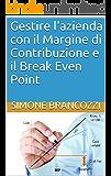 Gestire l'azienda con il Margine di Contribuzione e il Break Even Point (Gestione e Soluzioni delle Crisi Aziendali Vol. 5)