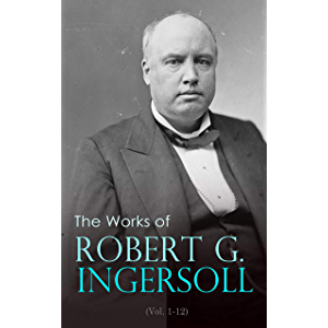 The Works of Robert G. Ingersoll (Vol. 1-12): Complete Edition