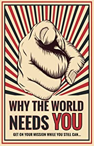 Why The World Needs YOU: How to get on your mission while you still can...