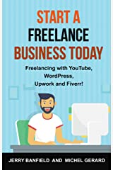 Start a Freelance Business Today: Freelancing with YouTube, WordPress, Upwork and Fiverr! Kindle Edition