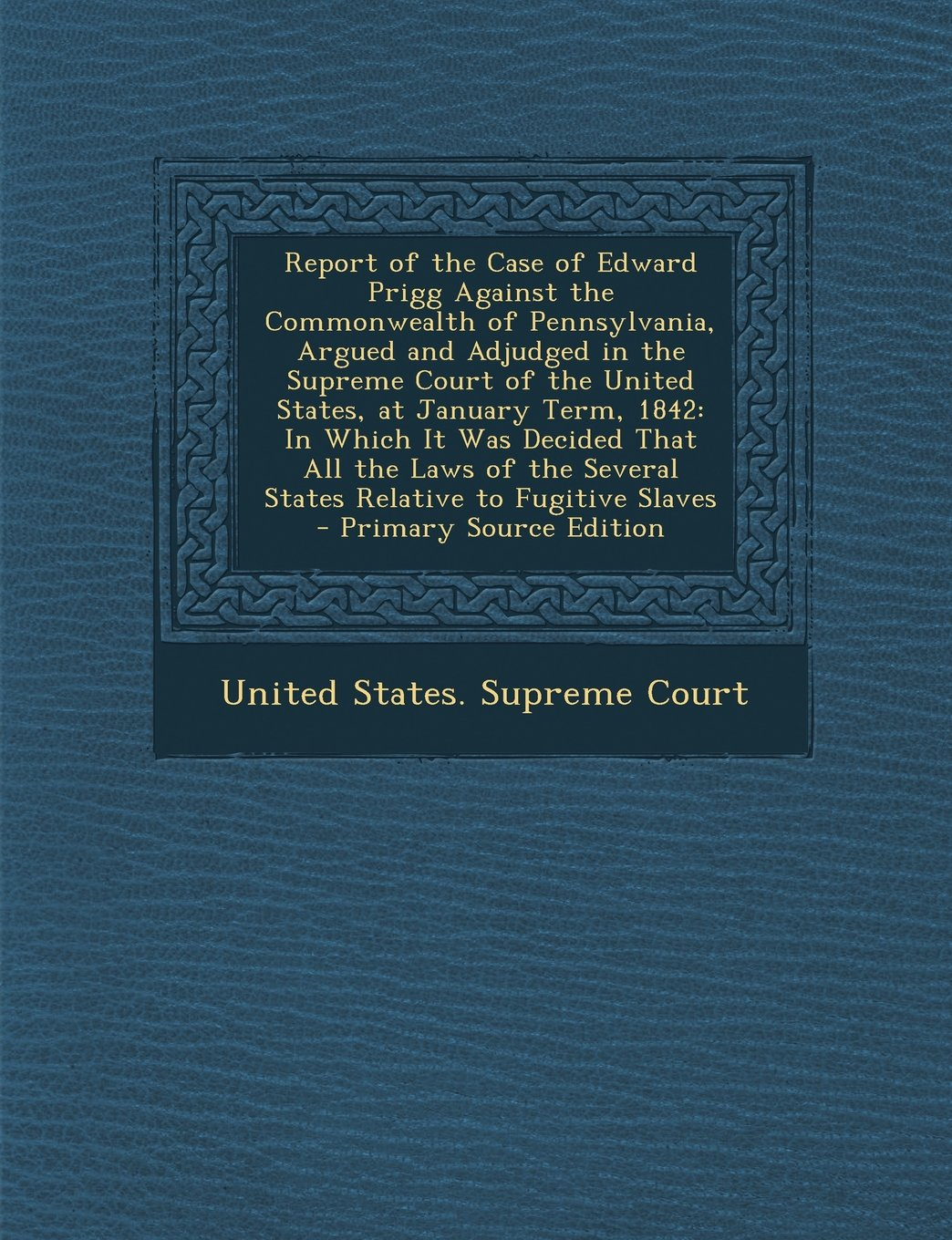 Read Online Report of the Case of Edward Prigg Against the Commonwealth of Pennsylvania, Argued and Adjudged in the Supreme Court of the United States, at January PDF