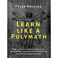 Learn Like a Polymath: How to Teach Yourself Anything, Develop Multidisciplinary Expertise, and Become Irreplaceable…