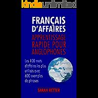 FRANÇAIS D'AFFAIRES APPRENTISSAGE RAPIDE POUR ANGLOPHONES : Les 100 mots d'affaires les plus utilisés avec 600 exemples de phrases. (French Edition)