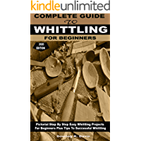 COMPLETE GUIDE TO WHITTLING FOR BEGINNERS: Pictorial Step By Step Easy Whittling Projects For Beginners Plus Tips To…