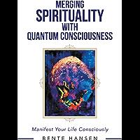 Merging Spirituality with Quantum Consciousness: Manifest Your Life Consciously