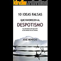 10 Ideas falsas que favorecen al despotismo: Las dictaduras del siglo XXI en las mentes de sus víctimas