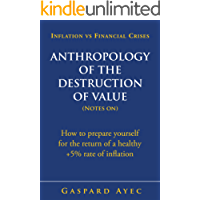 Inflation vs Financial Crises - Anthropology of the Destruction of Value (Notes on): How to prepare yourself for the return of a healthy +5% rate of inflation (English Edition)