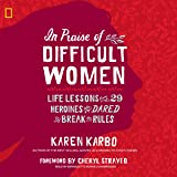 In Praise of Difficult Women: Life Lessons from 29 Heroines Who Dared to Break the Rules