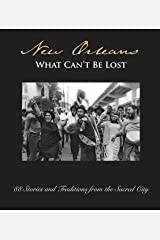New Orleans:: What Can't Be Lost: 88 Stories and Traditions from the Sacred City Hardcover