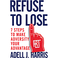Refuse to Lose: 7 Steps to Make Adversity Your Advantage (English Edition)