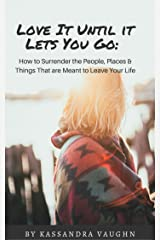 Love It Til It Lets You Go:: How to Surrender the People, Places and Things That Are Meant to Leave Your Life