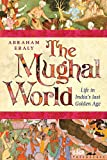 The Mughal World: India's Tainted Paradise: Life in India's Last Golden Age