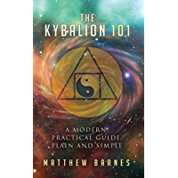 The Kybalion 101: a modern, practical guide, plain and simple (The Ancient Egyptian Enlightenment Series Book 3)