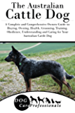 The Australian Cattle Dog: A Complete and Comprehensive Owners Guide to: Buying, Owning, Health, Grooming, Training, Obedience, Understanding and Caring ... Caring for a Dog from a Puppy to Old Age)