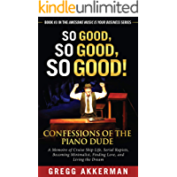 So Good, So Good, So Good! Confessions of the Piano Dude: A Memoire of Cruise Ship Life, Serial Rapists, Becoming Minimalist, Finding Love, and Living ... (Awesome Music Is Your Business Book 3)
