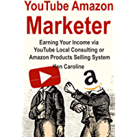 YouTube Amazon Marketer: Earning Your Income via YouTube Local Consulting or Amazon Products Selling System (English Edition)