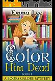 Color Him Dead (A Books Galore Cozy Mystery Book 1)