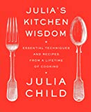 Julia's Kitchen Wisdom: Essential Techniques and Recipes from a Lifetime of Cooking: A Cookbook