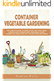 Container Vegetable Gardening: The Complete Guide to Create in Easy Way Your Urban Garden. How to Grow Plants, Vegetables, Salad, Flowers and Herbs Using Pot, Tub and Other Containers.