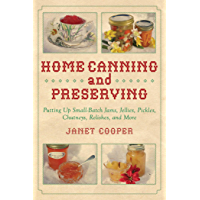 Home Canning and Preserving: Putting Up Small-Batch Jams, Jellies, Pickles, Chutneys, Relishes, and More