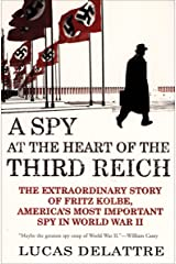 A Spy at the Heart of the Third Reich: The Extraordinary Story of Fritz Kolbe, America's Most Important Spy in World War II Kindle Edition