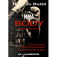 How To Build The MMA Body: Building the MMA Physique, The MMA Workout, Hardcore Workout Plan, Diet Plan with Nutritional Values, Build Quality Muscle