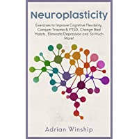 Neuroplasticity: Exercises to Improve Cognitive Flexibility, Conquer Trauma and PTSD, Change Bad Habits, Eliminate Depression and So Much More!