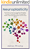 Neuroplasticity: Exercises to Improve Cognitive Flexibility, Conquer Trauma and PTSD, Change Bad Habits, Eliminate…