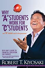 "Why ""A"" Students Work for ""C"" Students and Why ""B"" Students Work for the Government: Rich Dad's Guide to Financial Education for Parents"