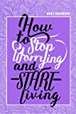 How to Stop Worrying & Start Living