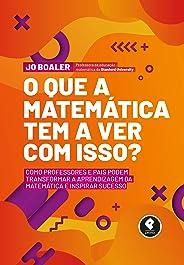O Que a Matemática Tem a Ver com Isso?: Como Professores e Pais Podem Transformar a Aprendizagem da Matemática e Inspirar Su