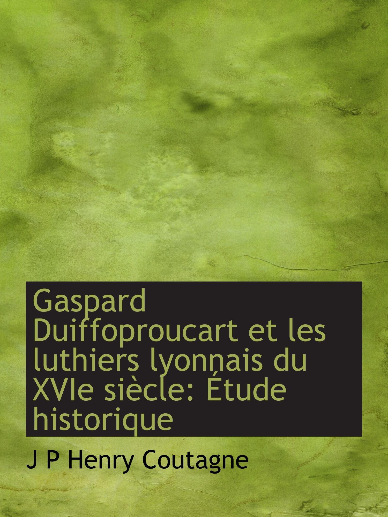 Read Online Gaspard Duiffoproucart et les luthiers lyonnais du XVIe siècle: Étude historique ebook