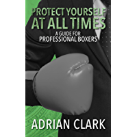 Protect Yourself at All Times: A Guide for Professional Boxers (English Edition)