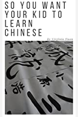 So You Want Your Kid to Learn Chinese Kindle Edition