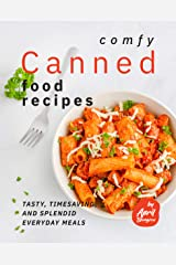 Comfy Canned Food Recipes: Tasty, Timesaving, And Splendid Everyday Meals Kindle Edition
