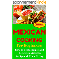 Mexican Cooking: Mexican Recipes for Beginners - Mexican Cookbook 101 - Easy Mexican Recipes with Simple Ingredients (Mexico Recipes for Dummies - Simple Mexican Dishes) (English Edition)