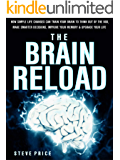 The Brain Reload: How Simple Life Changes Can Train Your Brain To Think Out Of The Box, Make Smarter Decisions, Improve Your Memory And Upgrade Your Life