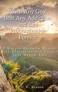 Reach Any Goal, Beat Any Addiction, and End Procrastination Forever: 9 Simple Steps To Master Self-Discipline and Create Your Dream Life