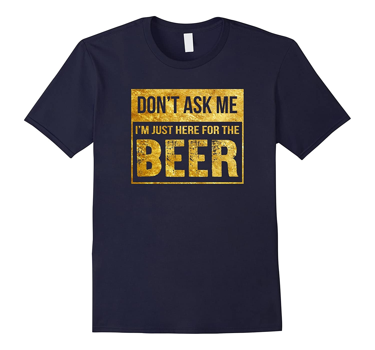 Don't Ask Me I'm Just Here For The Beer Shirt-Art