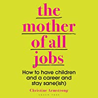 The Mother of All Jobs: How to Have Children and a Career and Stay Sane(ish)