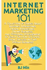 Internet Marketing 101: A Collection of Guides About Internet Marketing, Digital Marketing, Online Business, and Personal Development to Teach You How ... Grow, & Succeed in Your Dream Business! Kindle Edition