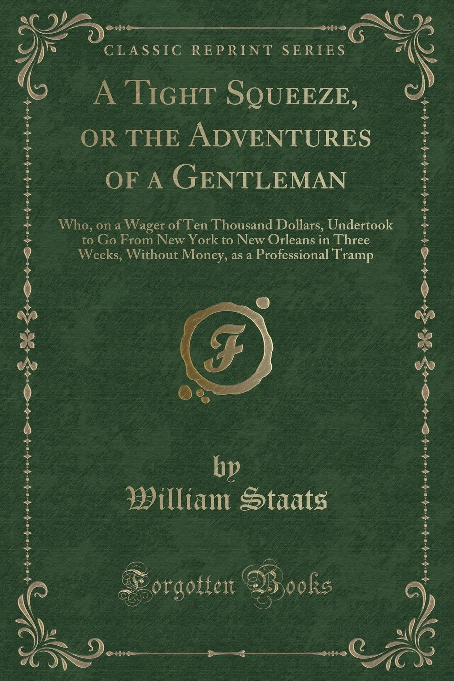Read Online A Tight Squeeze, or the Adventures of a Gentleman: Who, on a Wager of Ten Thousand Dollars, Undertook to Go From New York to New Orleans in Three ... as a Professional Tramp (Classic Reprint) PDF