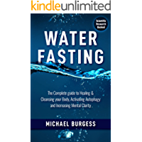 Water Fasting: The Complete Guide to Healing & Cleansing your Body, Activating Autophagy and Increasing Mental Clarity