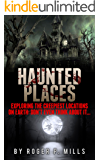 Haunted Places: Exploring The Creepiest Locations On Earth: Don't Even Think About It... (True Hauntings Book 2)