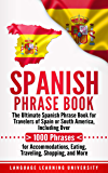 Spanish Phrase Book: The Ultimate Spanish Phrase Book for Travelers of Spain or South America, Including Over 1000 Phrases for Accommodations, Eating, Traveling, Shopping, and More (English Edition)