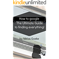 How to google: The Ultimate Guide to finding everything!