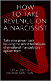 HOW TO TAKE REVENGE ON A NARCISSIST: Take your power back by using the secret techniques of emotional manipulators – against them
