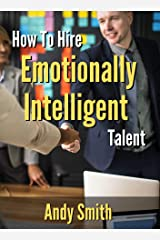 How To Hire Emotionally Intelligent Talent: The Smart Way To Hire Emotionally Intelligent People Without Using Expensive Assessments, And Minimise Unconscious Bias In Your Recruitment Processes Kindle Edition