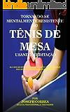 Tornando-se mentalmente resistente no Tênis de Mesa usando Meditação: Alcançar seu potencial através do controle dos seus pensamentos interiores (Portuguese Edition)